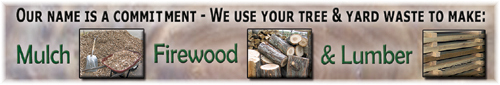 We use your tree and yard waste to make: mulch, firewood, and lumber.